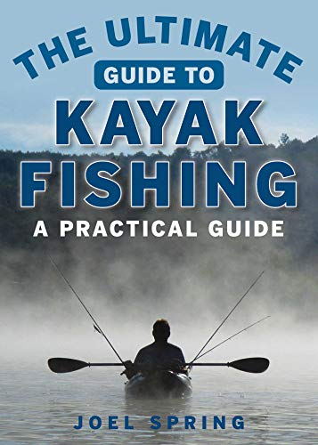 The Ultimate Guide to Kayak Fishing: A Practical Guide...